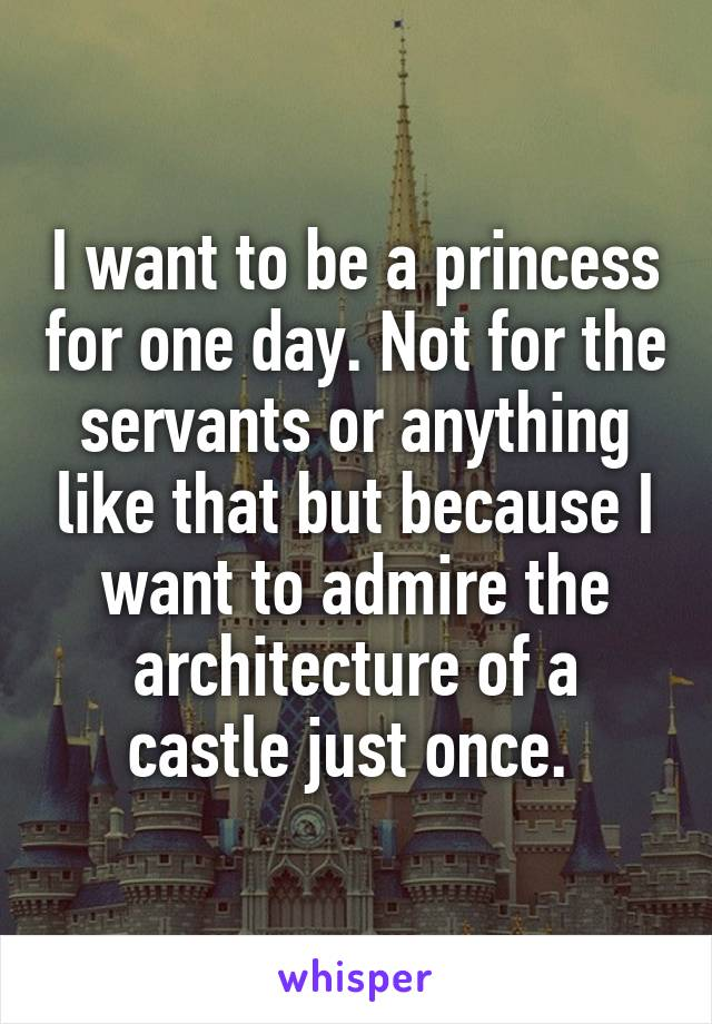 I want to be a princess for one day. Not for the servants or anything like that but because I want to admire the architecture of a castle just once.