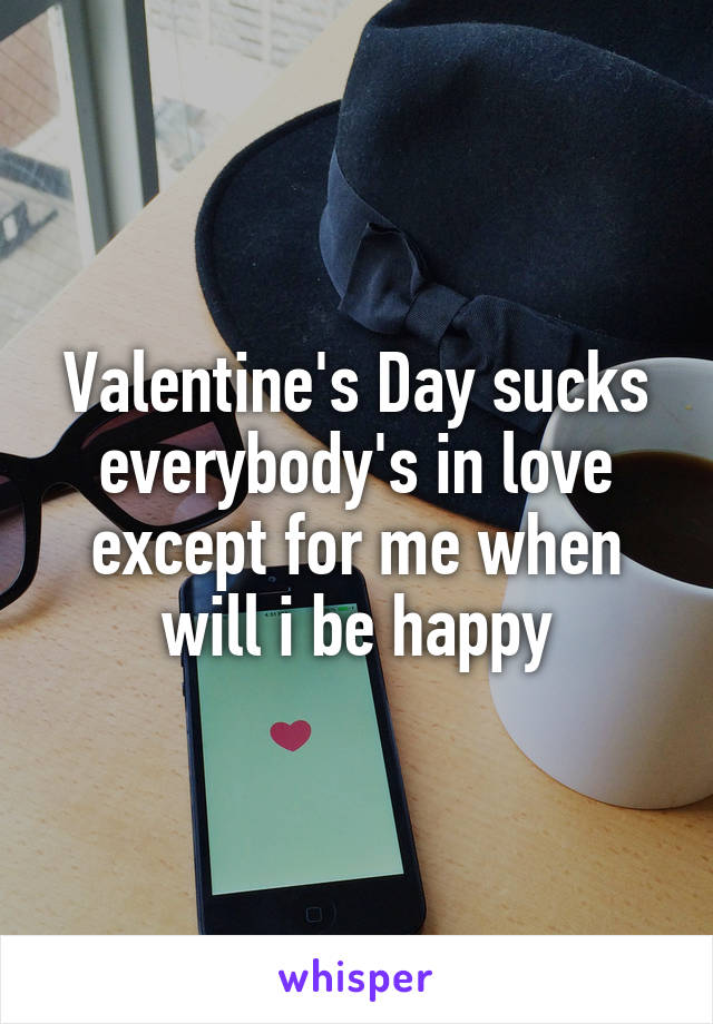 Valentine's Day sucks everybody's in love except for me when will i be happy