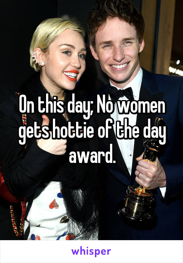 On this day; No women gets hottie of the day award.