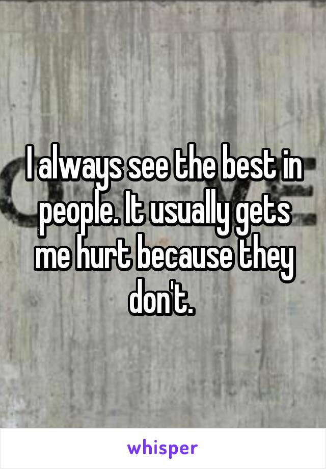 I always see the best in people. It usually gets me hurt because they don't.