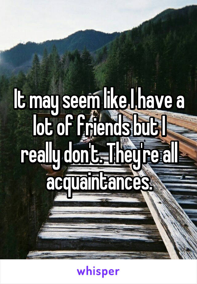 It may seem like I have a lot of friends but I really don't. They're all acquaintances.