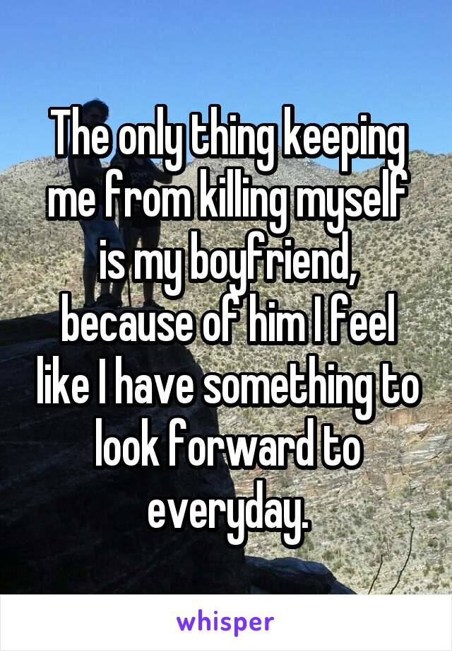 The only thing keeping me from killing myself is my boyfriend, because of him I feel like I have something to look forward to everyday.