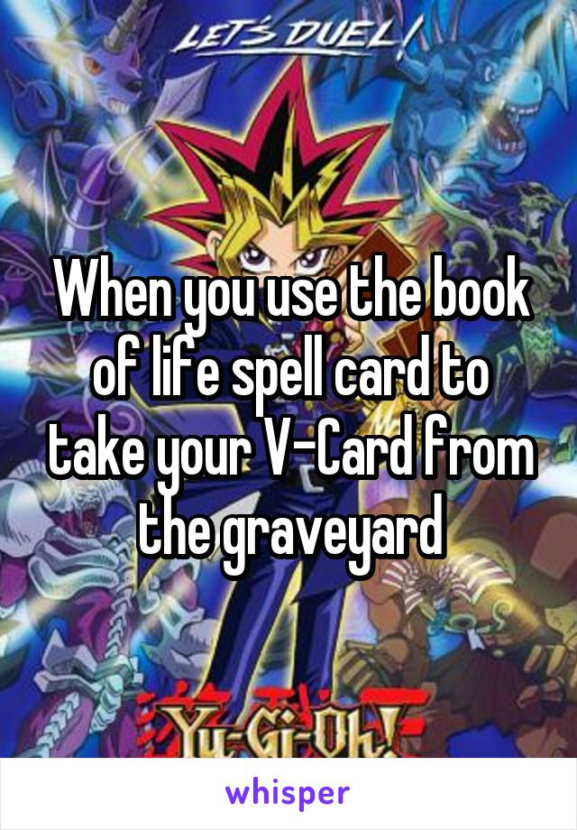 When you use the book of life spell card to take your V-Card from the graveyard