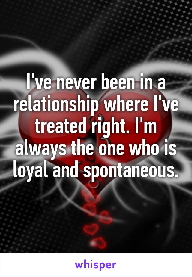 I've never been in a relationship where I've treated right. I'm always the one who is loyal and spontaneous.