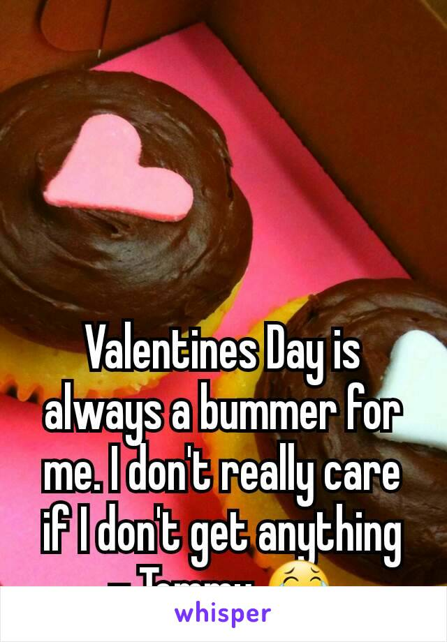 Valentines Day is always a bummer for me. I don't really care if I don't get anything - Tommy 😂