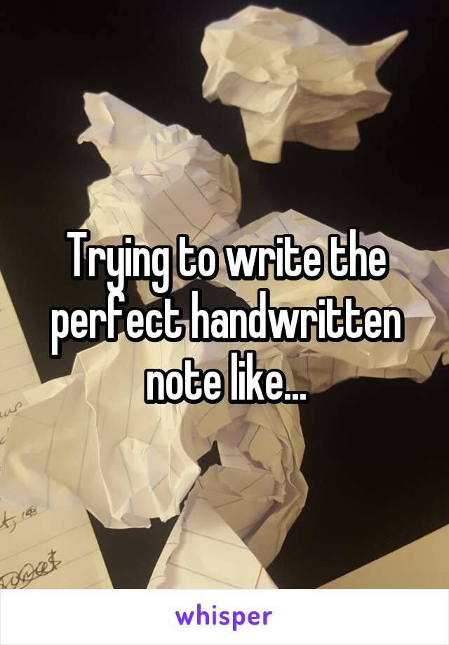 Trying to write the perfect handwritten note like...