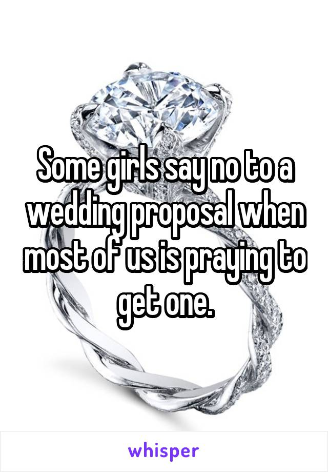 Some girls say no to a wedding proposal when most of us is praying to get one.