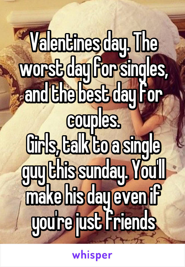 Valentines day. The worst day for singles, and the best day for couples. Girls, talk to a single guy this sunday. You'll make his day even if you're just friends