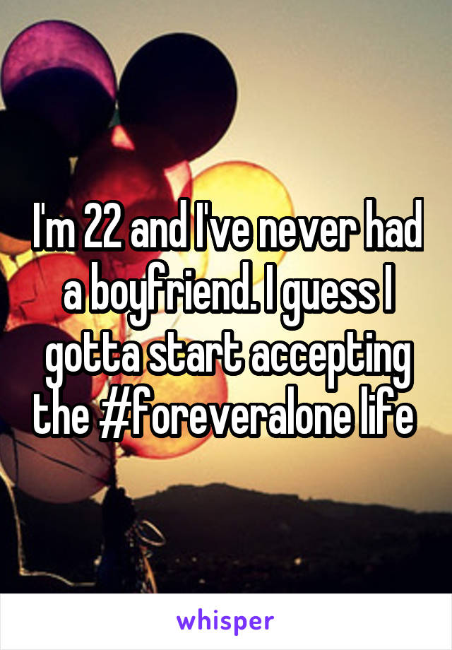 I'm 22 and I've never had a boyfriend. I guess I gotta start accepting the #foreveralone life
