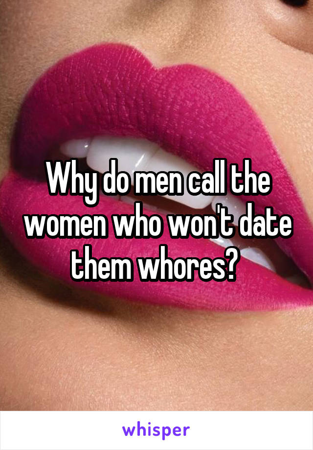 Why do men call the women who won't date them whores?