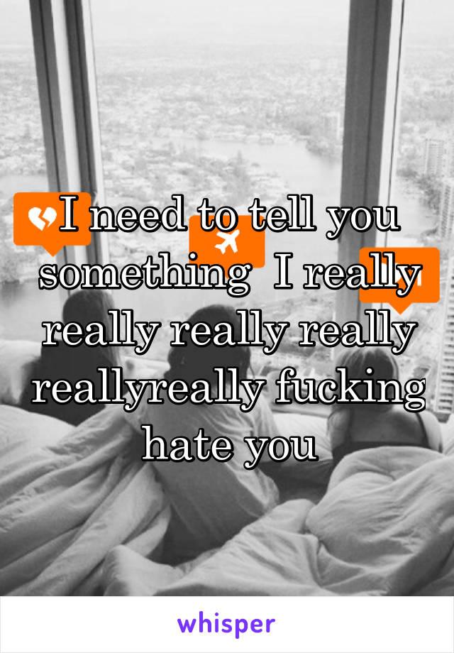 I need to tell you something  I really really really really reallyreally fucking hate you