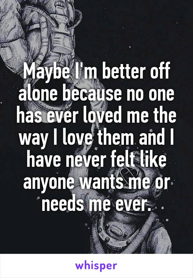 Maybe I'm better off alone because no one has ever loved me the way I love them and I have never felt like anyone wants me or needs me ever.
