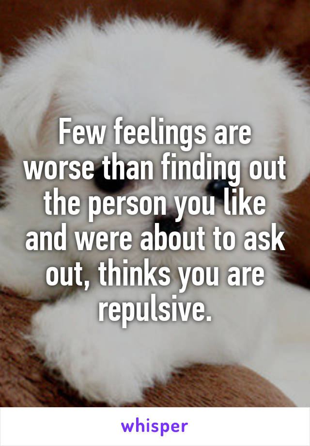 Few feelings are worse than finding out the person you like and were about to ask out, thinks you are repulsive.