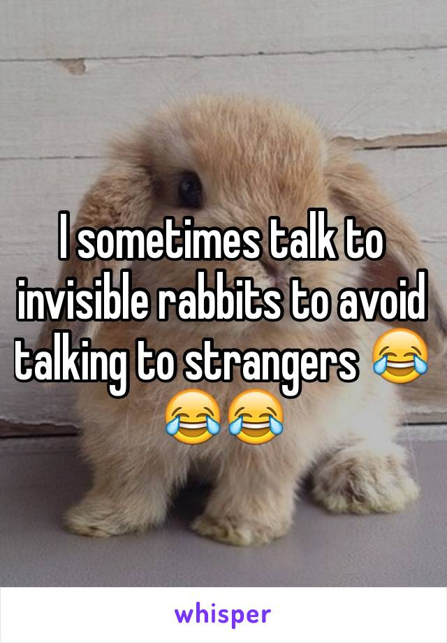 I sometimes talk to invisible rabbits to avoid talking to strangers 😂😂😂