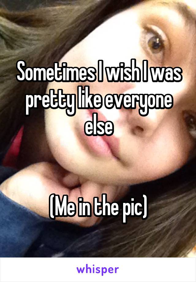Sometimes I wish I was pretty like everyone else   (Me in the pic)