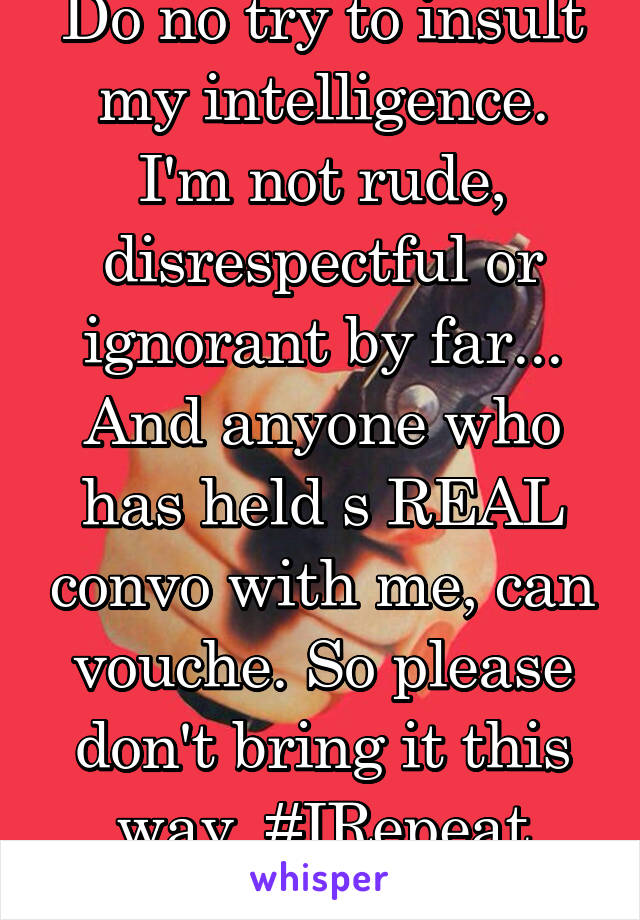 Do no try to insult my intelligence. I'm not rude, disrespectful or ignorant by far... And anyone who has held s REAL convo with me, can vouche. So please don't bring it this way. #IRepeat #DoNot