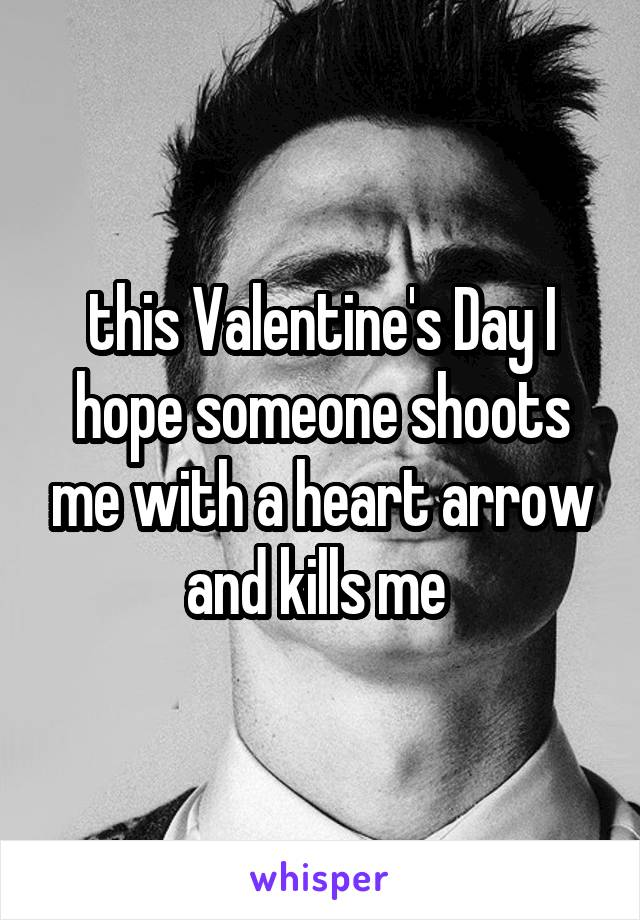 this Valentine's Day I hope someone shoots me with a heart arrow and kills me
