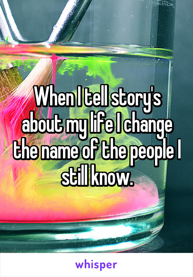 When I tell story's about my life I change the name of the people I still know.