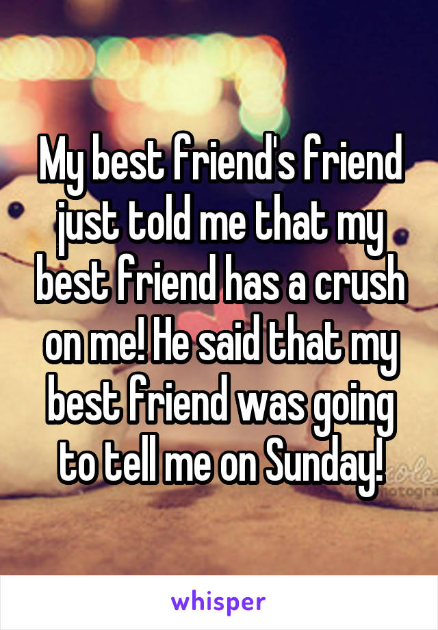 My best friend's friend just told me that my best friend has a crush on me! He said that my best friend was going to tell me on Sunday!