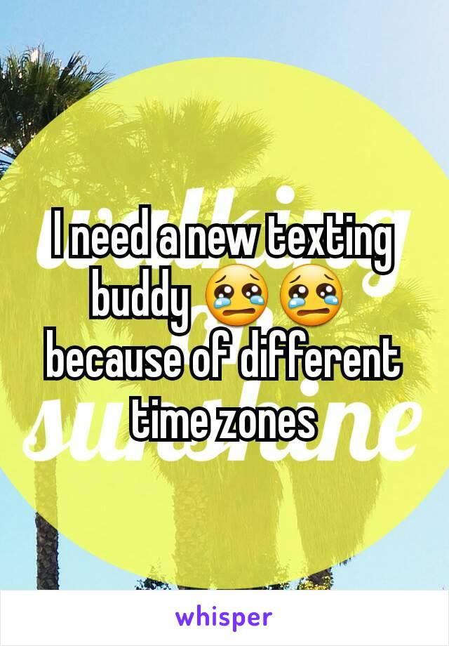 I need a new texting buddy 😢😢  because of different time zones