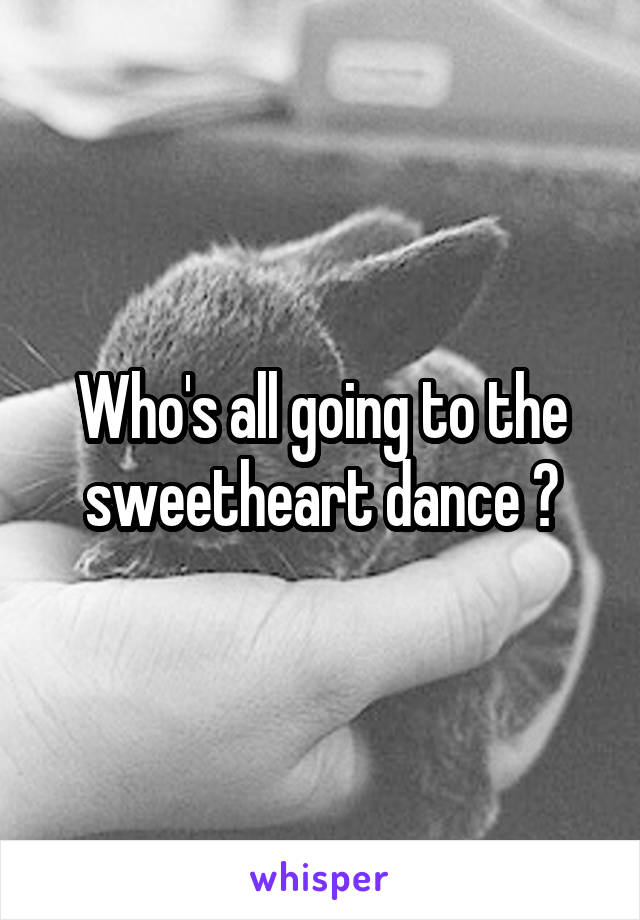 Who's all going to the sweetheart dance ?