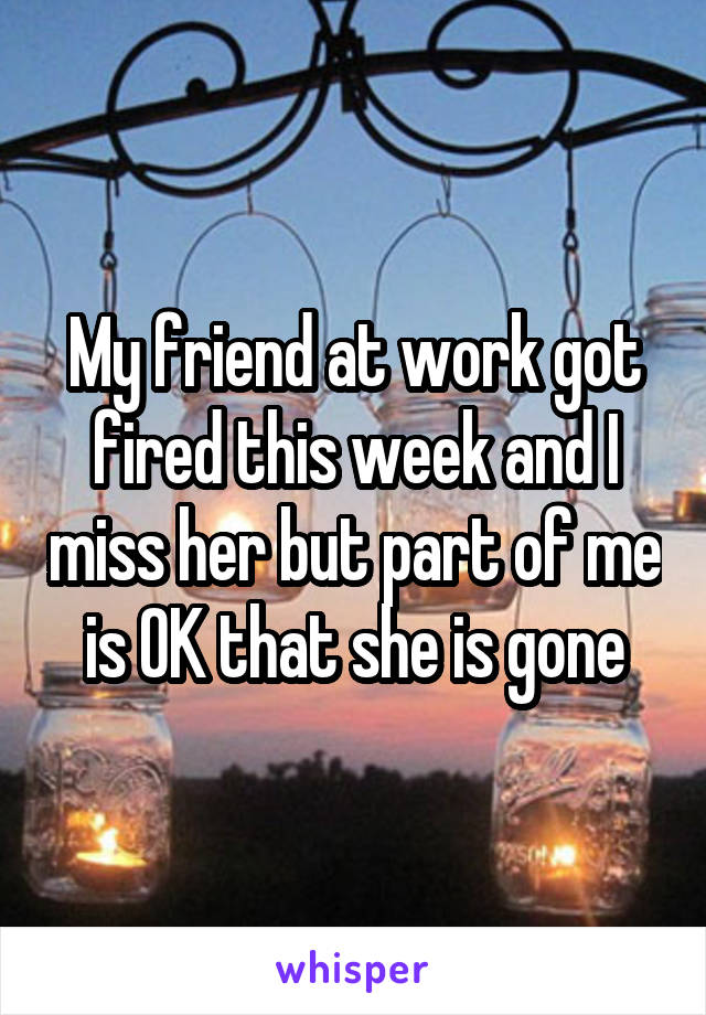 My friend at work got fired this week and I miss her but part of me is OK that she is gone
