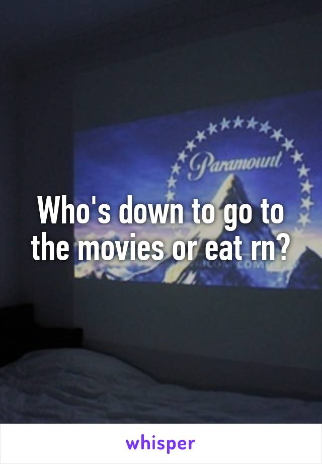 Who's down to go to the movies or eat rn?