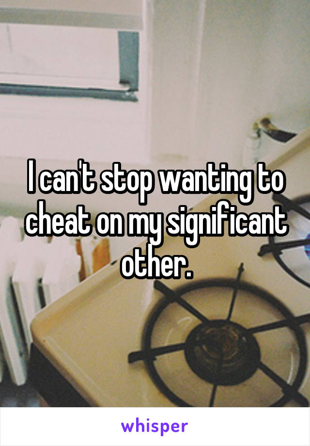 I can't stop wanting to cheat on my significant other.