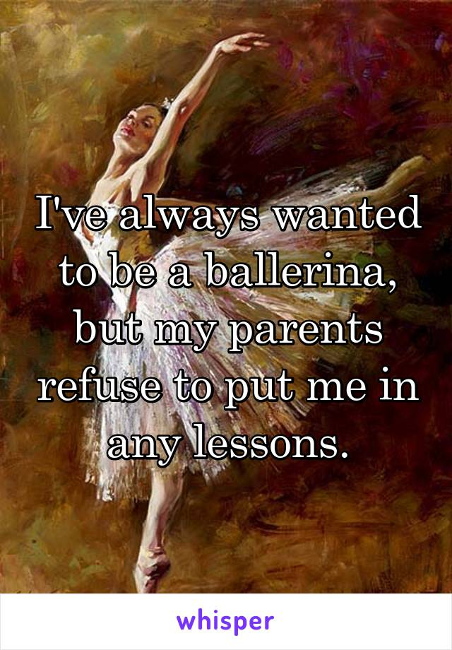 I've always wanted to be a ballerina, but my parents refuse to put me in any lessons.