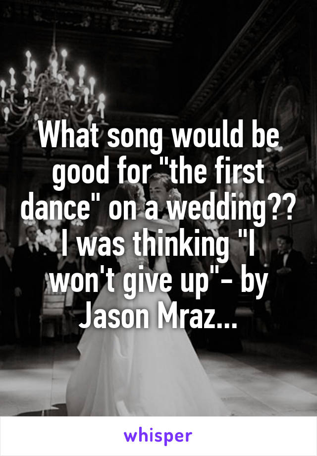 """What song would be good for """"the first dance"""" on a wedding?? I was thinking """"I won't give up""""- by Jason Mraz..."""