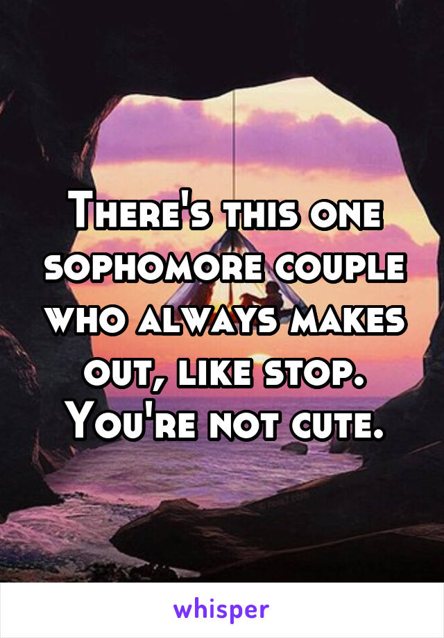 There's this one sophomore couple who always makes out, like stop. You're not cute.
