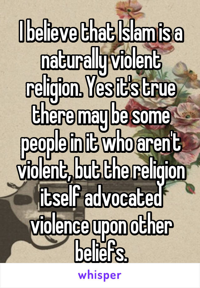 I believe that Islam is a naturally violent religion. Yes it's true there may be some people in it who aren't violent, but the religion itself advocated violence upon other beliefs.