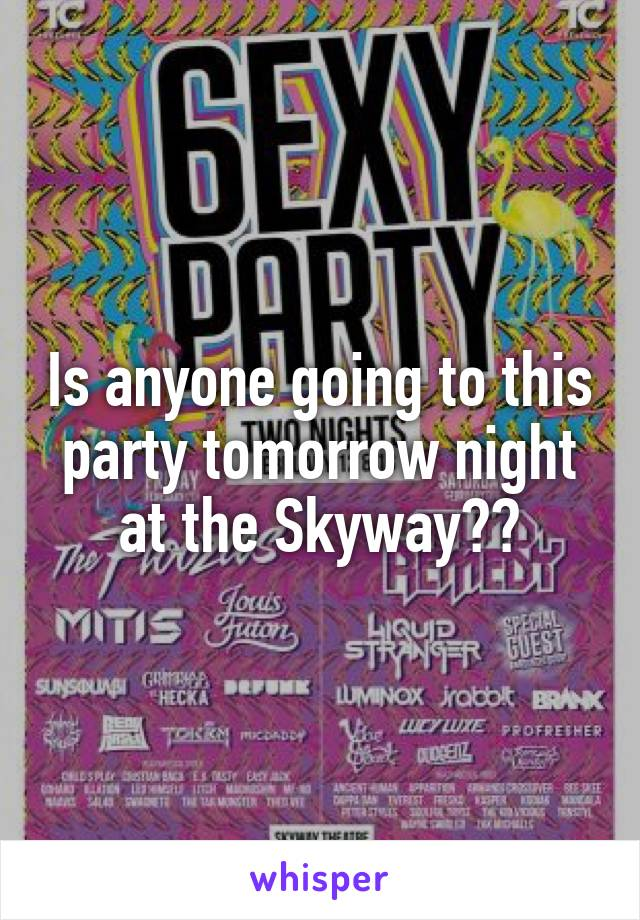 Is anyone going to this party tomorrow night at the Skyway??
