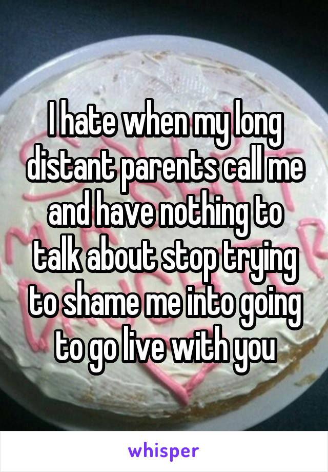 I hate when my long distant parents call me and have nothing to talk about stop trying to shame me into going to go live with you