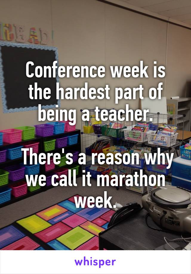 Conference week is the hardest part of being a teacher.   There's a reason why we call it marathon week.