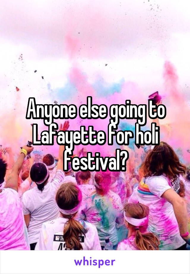 Anyone else going to Lafayette for holi festival?