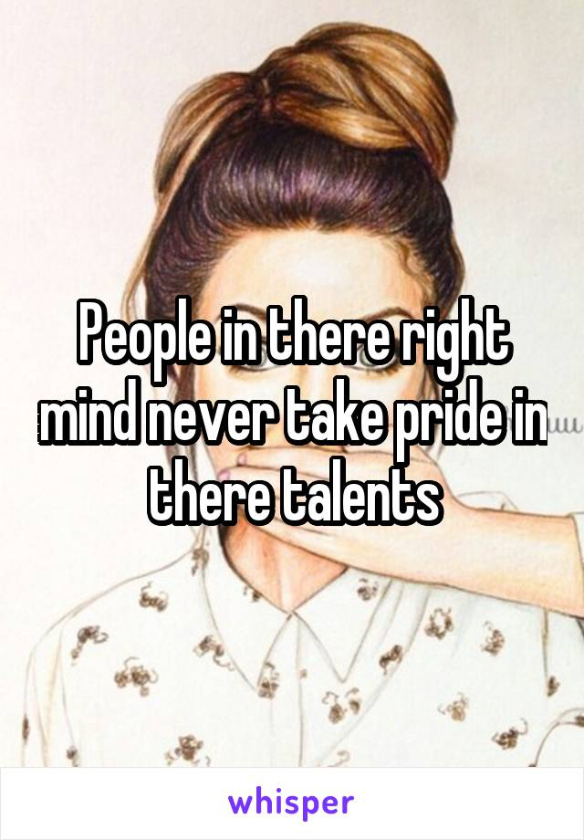 People in there right mind never take pride in there talents