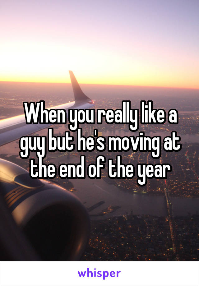 When you really like a guy but he's moving at the end of the year
