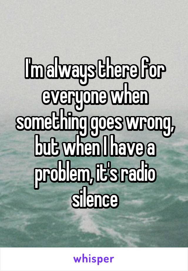 I'm always there for everyone when something goes wrong, but when I have a problem, it's radio silence