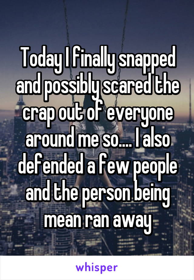 Today I finally snapped and possibly scared the crap out of everyone around me so.... I also defended a few people and the person being mean ran away