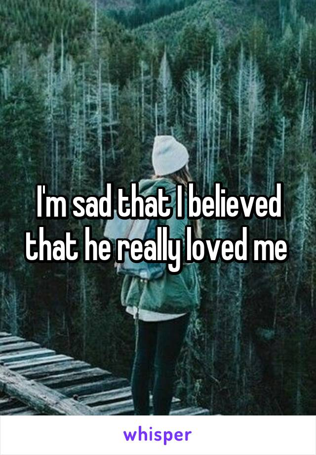 I'm sad that I believed that he really loved me
