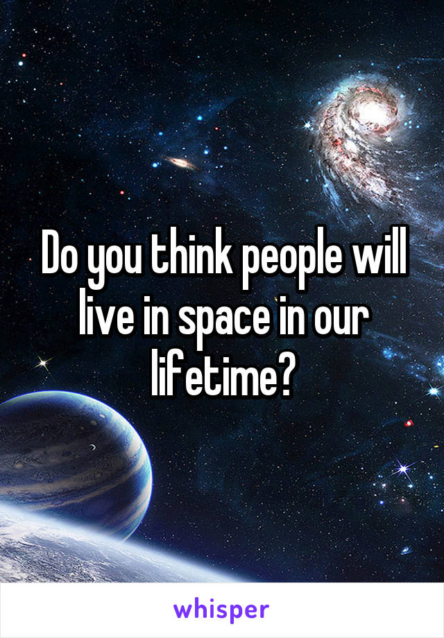 Do you think people will live in space in our lifetime?