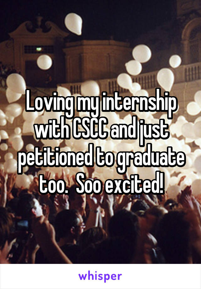 Loving my internship with CSCC and just petitioned to graduate too.  Soo excited!