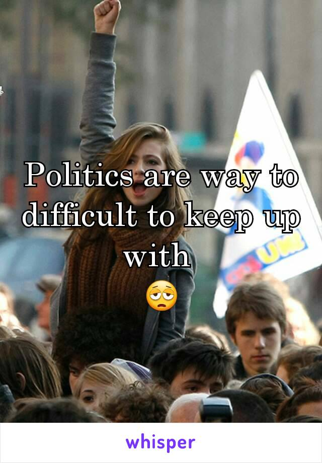 Politics are way to difficult to keep up with  😩