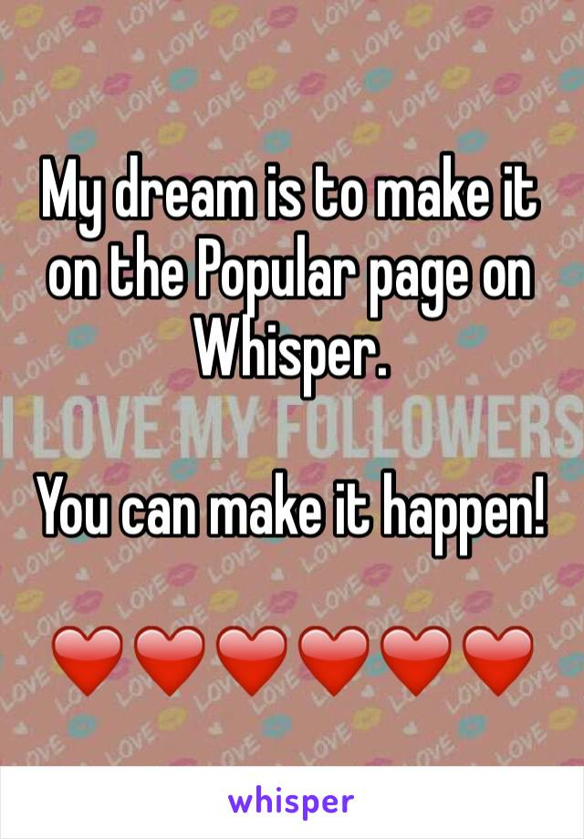 My dream is to make it on the Popular page on Whisper.   You can make it happen!  ❤️❤️❤️❤️❤️❤️