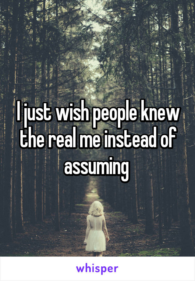 I just wish people knew the real me instead of assuming