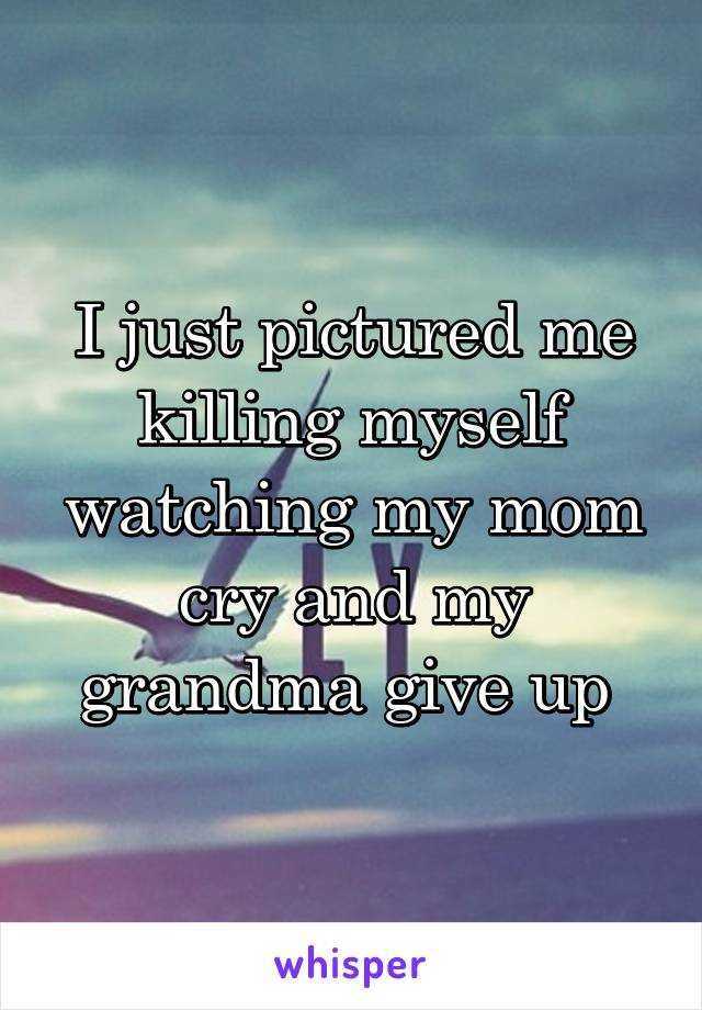 I just pictured me killing myself watching my mom cry and my grandma give up