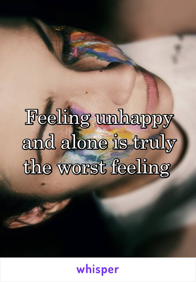 Feeling unhappy and alone is truly the worst feeling