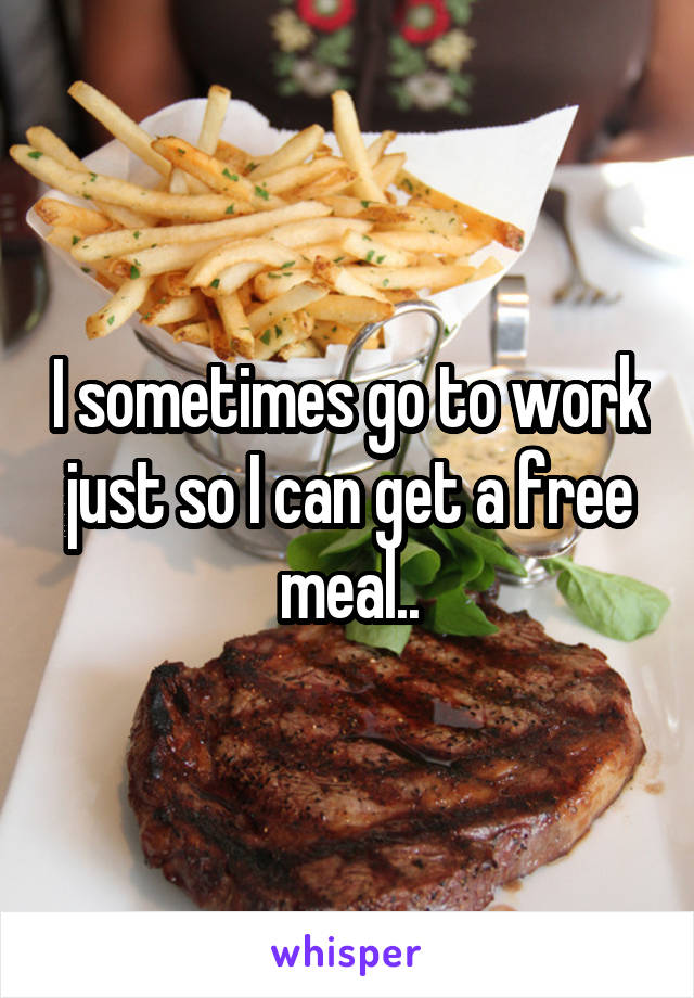 I sometimes go to work just so I can get a free meal..