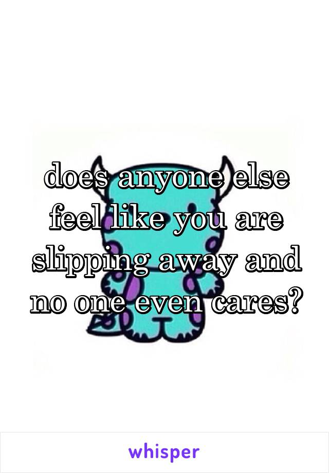 does anyone else feel like you are slipping away and no one even cares?
